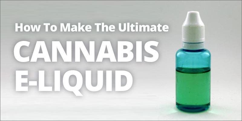 how to make the ultimate cannabis e liquid